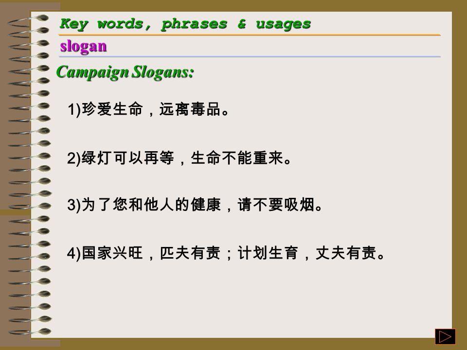 Key words, phrases & usages slogan Campaign Slogans: 1) 珍爱生命,远离毒品。 2) 绿灯可以再等,生命不能重来。 3) 为了您和他人的健康,请不要吸烟。 4) 国家兴旺,匹夫有责;计划生育,丈夫有责。