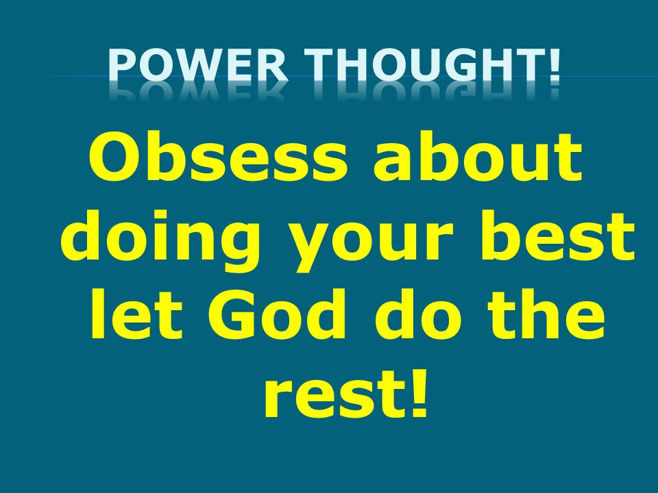 Obsess about doing your best let God do the rest!