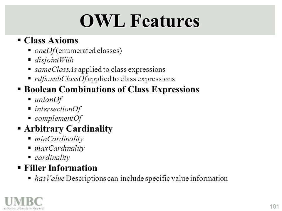 UMBC an Honors University in Maryland 101 OWL Features  Class Axioms  oneOf (enumerated classes)  disjointWith  sameClassAs applied to class expressions  rdfs:subClassOf applied to class expressions  Boolean Combinations of Class Expressions  unionOf  intersectionOf  complementOf  Arbitrary Cardinality  minCardinality  maxCardinality  cardinality  Filler Information  hasValue Descriptions can include specific value information
