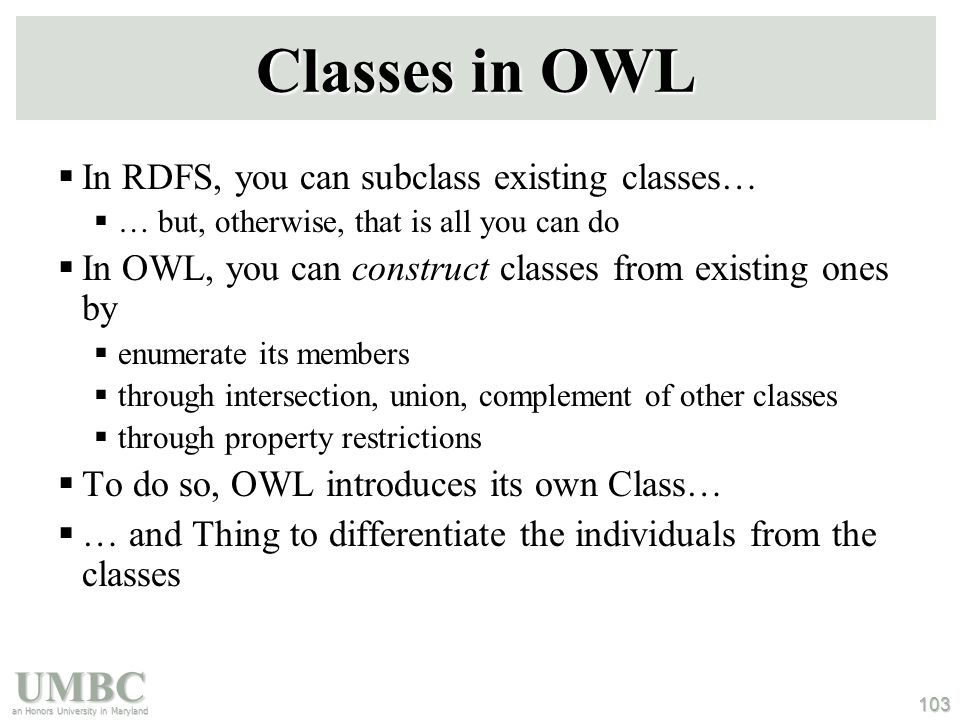 UMBC an Honors University in Maryland 103 Classes in OWL  In RDFS, you can subclass existing classes…  … but, otherwise, that is all you can do  In OWL, you can construct classes from existing ones by  enumerate its members  through intersection, union, complement of other classes  through property restrictions  To do so, OWL introduces its own Class…  … and Thing to differentiate the individuals from the classes