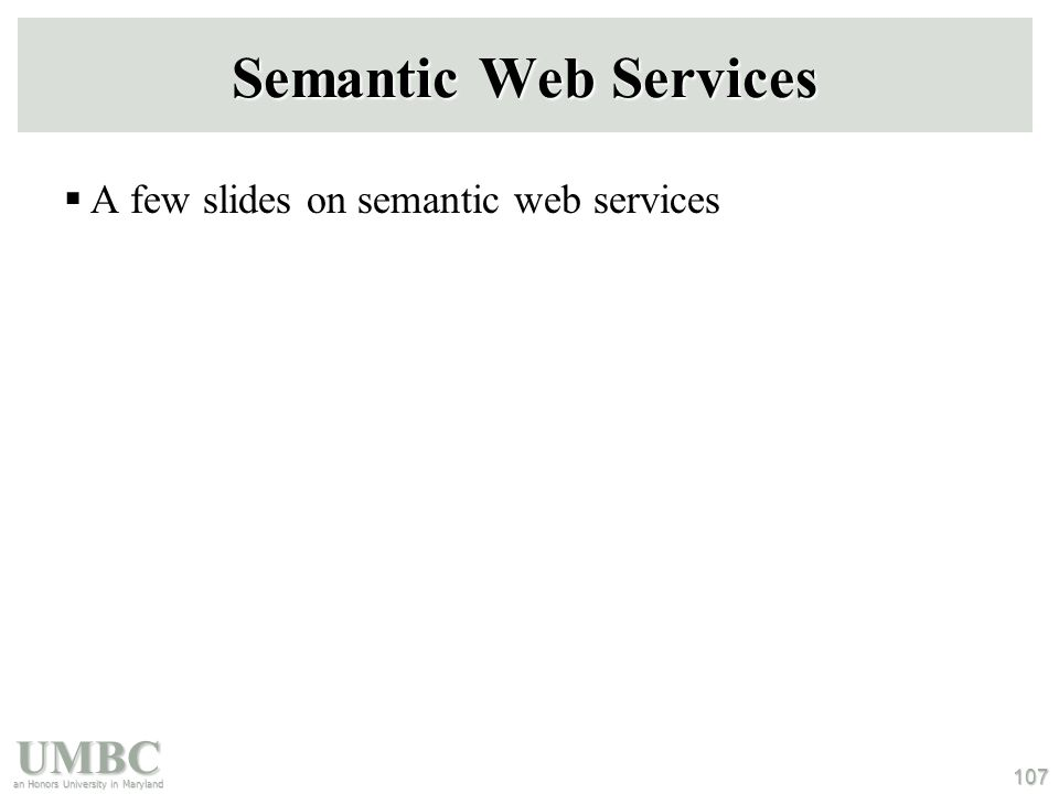 UMBC an Honors University in Maryland 107 Semantic Web Services  A few slides on semantic web services