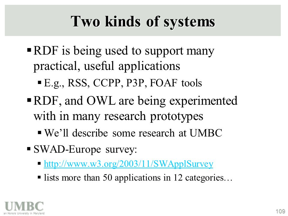 UMBC an Honors University in Maryland 109 Two kinds of systems  RDF is being used to support many practical, useful applications  E.g., RSS, CCPP, P3P, FOAF tools  RDF, and OWL are being experimented with in many research prototypes  We'll describe some research at UMBC  SWAD-Europe survey:  http://www.w3.org/2003/11/SWApplSurvey http://www.w3.org/2003/11/SWApplSurvey  lists more than 50 applications in 12 categories…