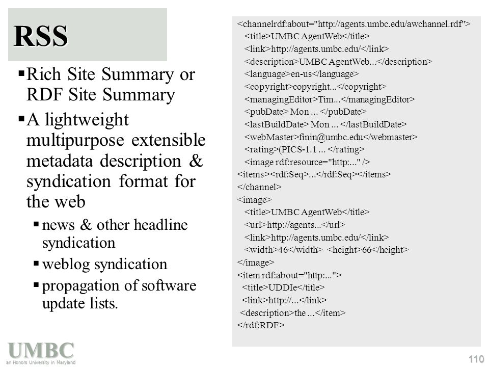 UMBC an Honors University in Maryland 110 RSS  Rich Site Summary or RDF Site Summary  A lightweight multipurpose extensible metadata description & syndication format for the web  news & other headline syndication  weblog syndication  propagation of software update lists.