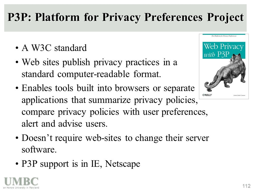 UMBC an Honors University in Maryland 112 P3P: Platform for Privacy Preferences Project A W3C standard Web sites publish privacy practices in a standa