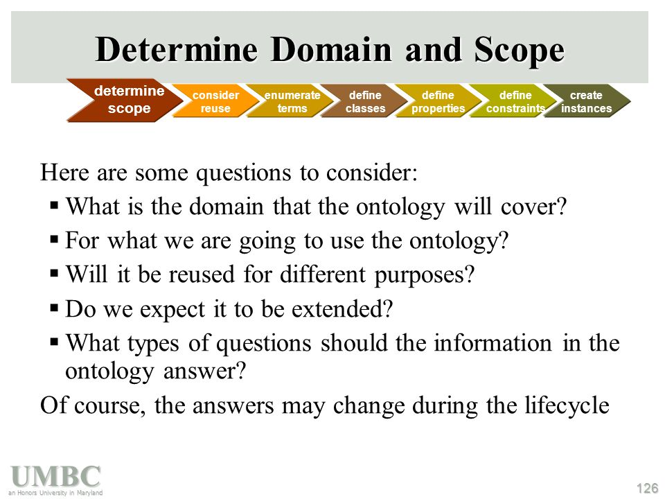 UMBC an Honors University in Maryland 126 Determine Domain and Scope Here are some questions to consider:  What is the domain that the ontology will cover.