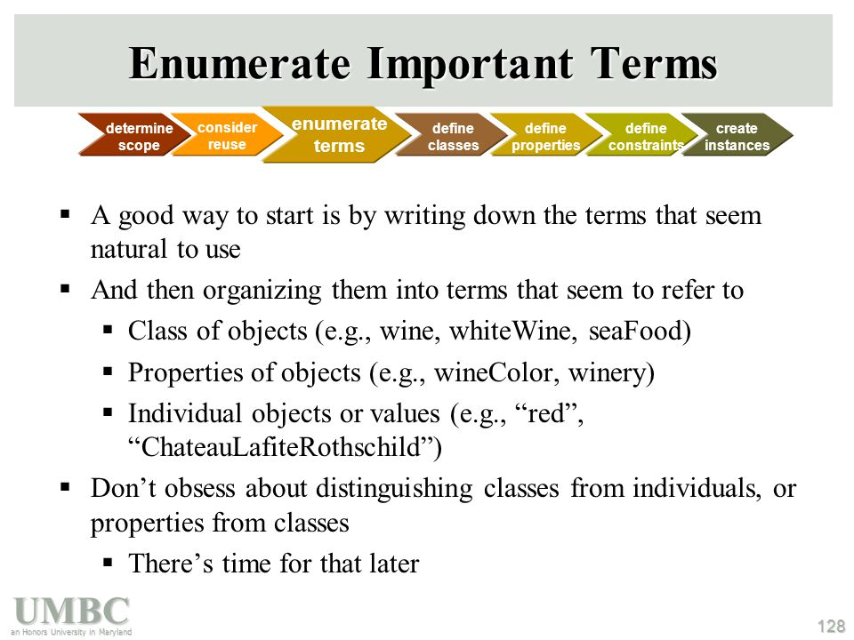 UMBC an Honors University in Maryland 128 Enumerate Important Terms  A good way to start is by writing down the terms that seem natural to use  And then organizing them into terms that seem to refer to  Class of objects (e.g., wine, whiteWine, seaFood)  Properties of objects (e.g., wineColor, winery)  Individual objects or values (e.g., red , ChateauLafiteRothschild )  Don't obsess about distinguishing classes from individuals, or properties from classes  There's time for that later consider reuse determine scope enumerate terms define classes define properties define constraints create instances