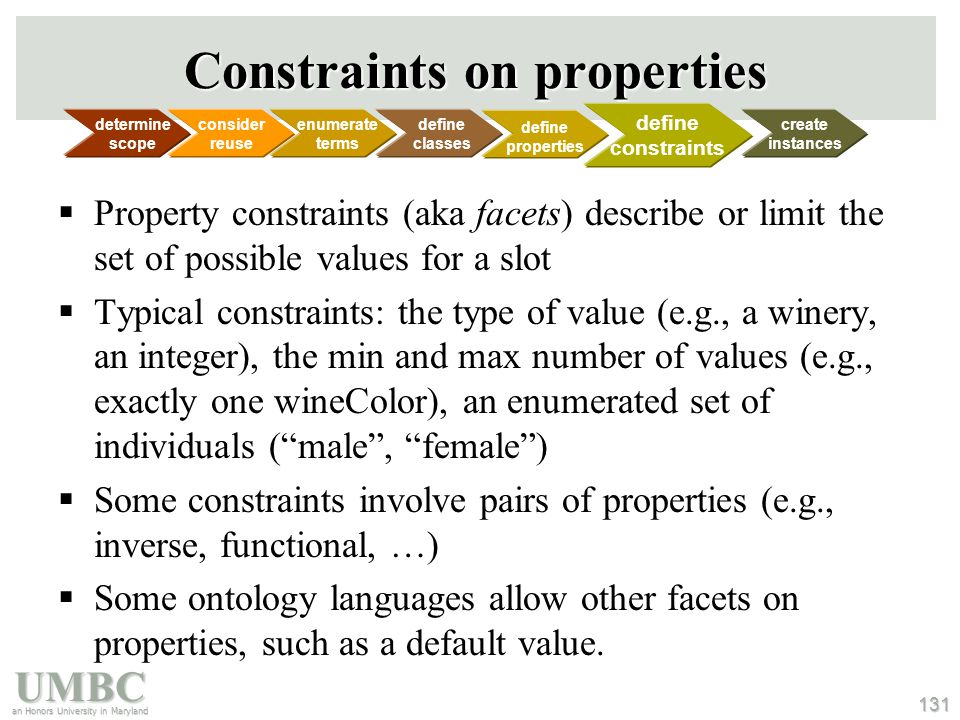 UMBC an Honors University in Maryland 131 Constraints on properties  Property constraints (aka facets) describe or limit the set of possible values for a slot  Typical constraints: the type of value (e.g., a winery, an integer), the min and max number of values (e.g., exactly one wineColor), an enumerated set of individuals ( male , female )  Some constraints involve pairs of properties (e.g., inverse, functional, …)  Some ontology languages allow other facets on properties, such as a default value.
