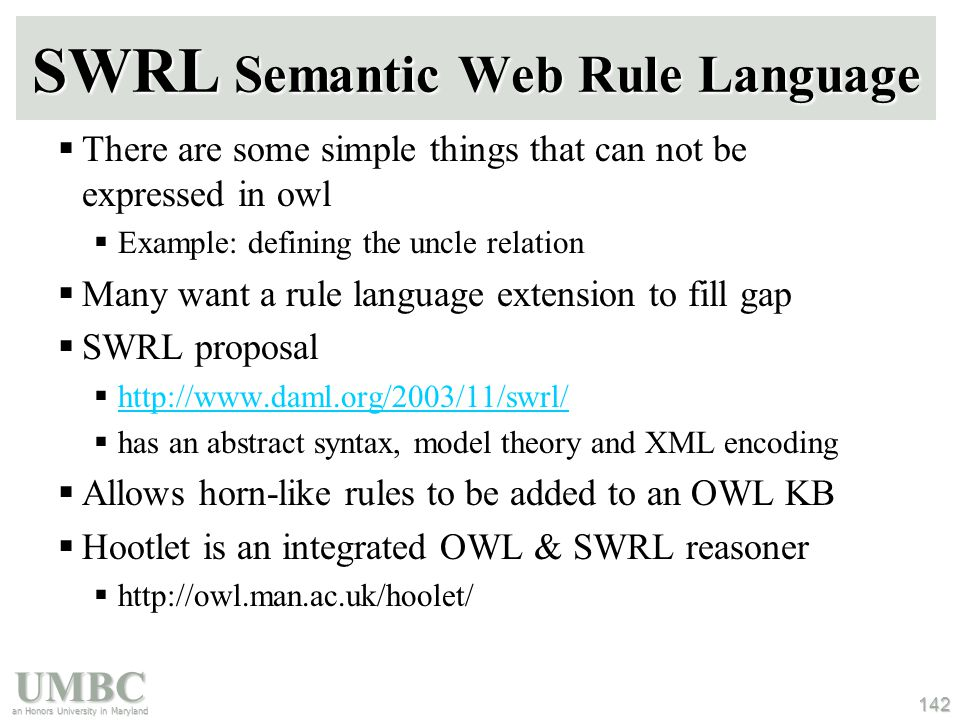 UMBC an Honors University in Maryland 142 SWRL Semantic Web Rule Language  There are some simple things that can not be expressed in owl  Example: defining the uncle relation  Many want a rule language extension to fill gap  SWRL proposal  http://www.daml.org/2003/11/swrl/ http://www.daml.org/2003/11/swrl/  has an abstract syntax, model theory and XML encoding  Allows horn-like rules to be added to an OWL KB  Hootlet is an integrated OWL & SWRL reasoner  http://owl.man.ac.uk/hoolet/