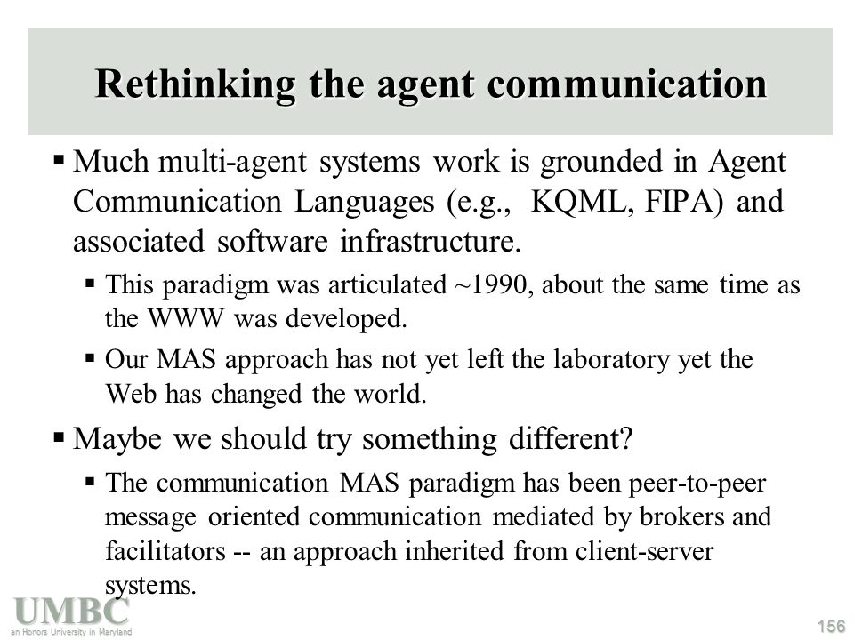 UMBC an Honors University in Maryland 156 Rethinking the agent communication  Much multi-agent systems work is grounded in Agent Communication Languages (e.g., KQML, FIPA) and associated software infrastructure.
