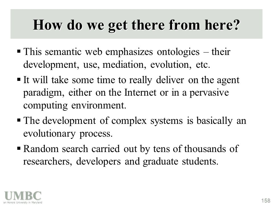 UMBC an Honors University in Maryland 158 How do we get there from here?  This semantic web emphasizes ontologies – their development, use, mediation