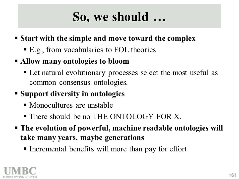 UMBC an Honors University in Maryland 161 So, we should …  Start with the simple and move toward the complex  E.g., from vocabularies to FOL theories  Allow many ontologies to bloom  Let natural evolutionary processes select the most useful as common consensus ontologies.
