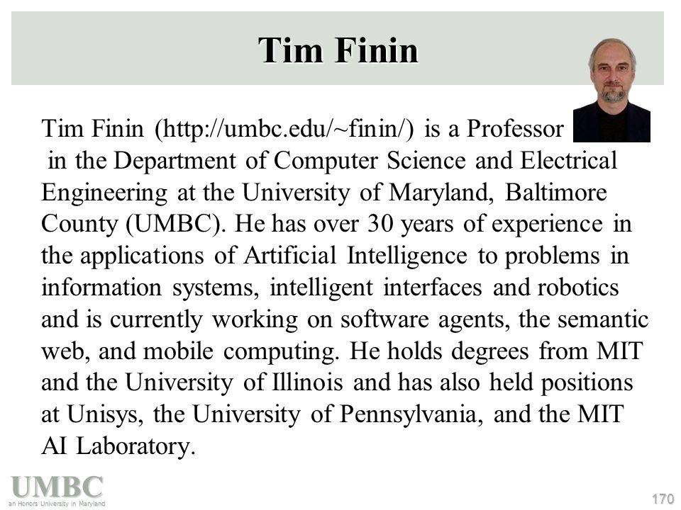 UMBC an Honors University in Maryland 170 Tim Finin Tim Finin (http://umbc.edu/~finin/) is a Professor in the Department of Computer Science and Electrical Engineering at the University of Maryland, Baltimore County (UMBC).