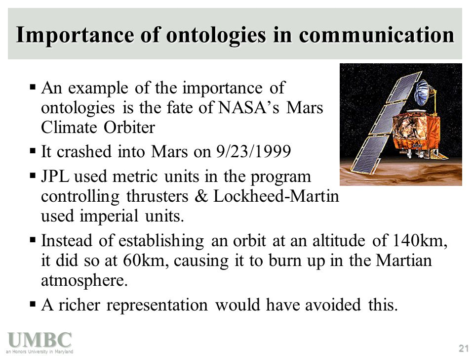 UMBC an Honors University in Maryland 21 Importance of ontologies in communication  An example of the importance of ontologies is the fate of NASA's Mars Climate Orbiter  It crashed into Mars on 9/23/1999  JPL used metric units in the program controlling thrusters & Lockheed-Martin used imperial units.