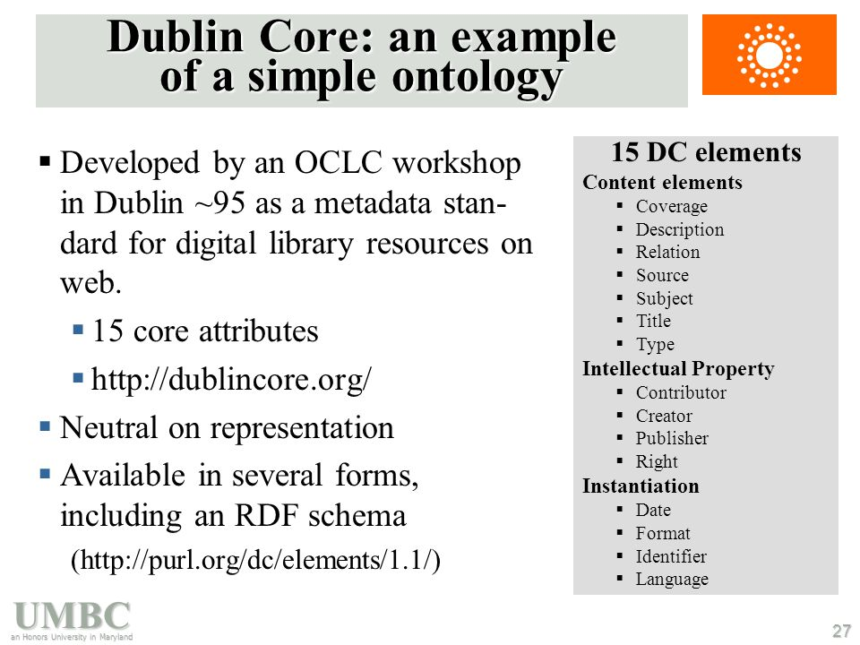 UMBC an Honors University in Maryland 27 Dublin Core: an example of a simple ontology  Developed by an OCLC workshop in Dublin ~95 as a metadata stan- dard for digital library resources on web.