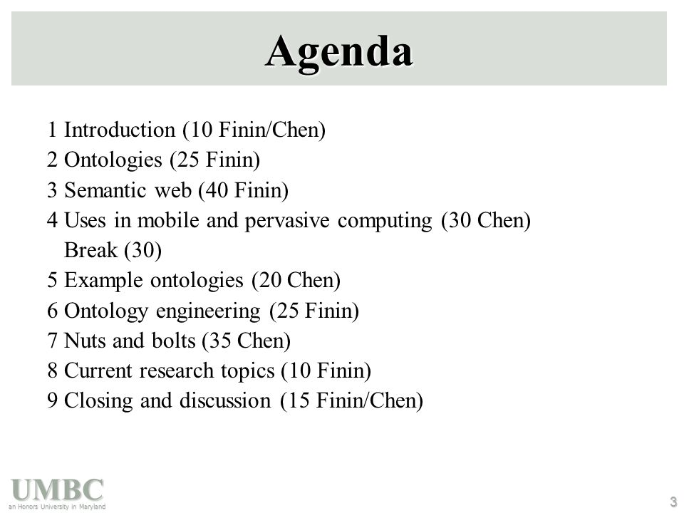 UMBC an Honors University in Maryland 3 Agenda 1 Introduction (10 Finin/Chen) 2 Ontologies (25 Finin) 3 Semantic web (40 Finin) 4 Uses in mobile and pervasive computing (30 Chen) Break (30) 5 Example ontologies (20 Chen) 6 Ontology engineering (25 Finin) 7 Nuts and bolts (35 Chen) 8 Current research topics (10 Finin) 9 Closing and discussion (15 Finin/Chen)