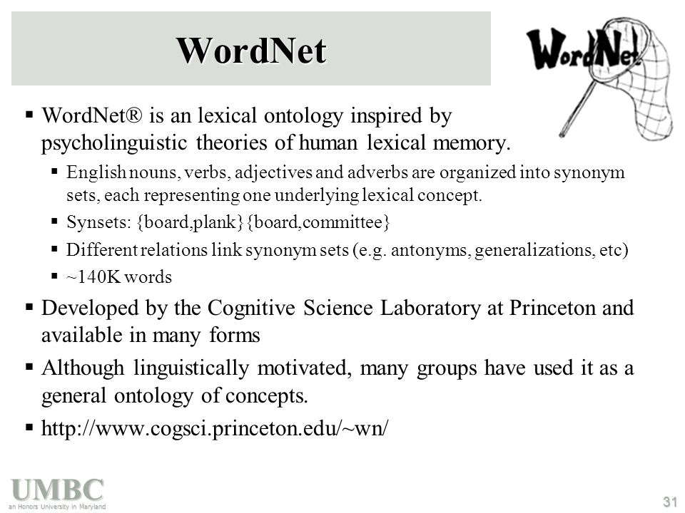 UMBC an Honors University in Maryland 31 WordNet  WordNet® is an lexical ontology inspired by psycholinguistic theories of human lexical memory.