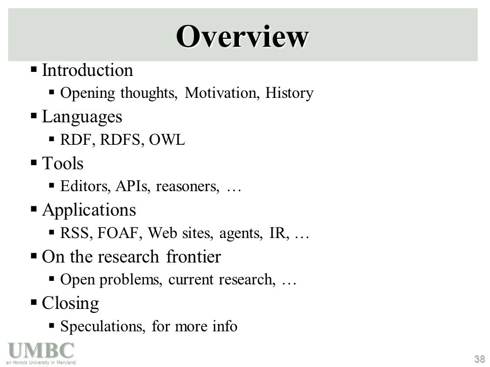 UMBC an Honors University in Maryland 38 Overview  Introduction  Opening thoughts, Motivation, History  Languages  RDF, RDFS, OWL  Tools  Editors, APIs, reasoners, …  Applications  RSS, FOAF, Web sites, agents, IR, …  On the research frontier  Open problems, current research, …  Closing  Speculations, for more info