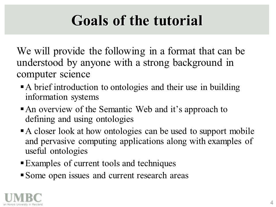 UMBC an Honors University in Maryland 4 Goals of the tutorial We will provide the following in a format that can be understood by anyone with a strong background in computer science  A brief introduction to ontologies and their use in building information systems  An overview of the Semantic Web and it's approach to defining and using ontologies  A closer look at how ontologies can be used to support mobile and pervasive computing applications along with examples of useful ontologies  Examples of current tools and techniques  Some open issues and current research areas