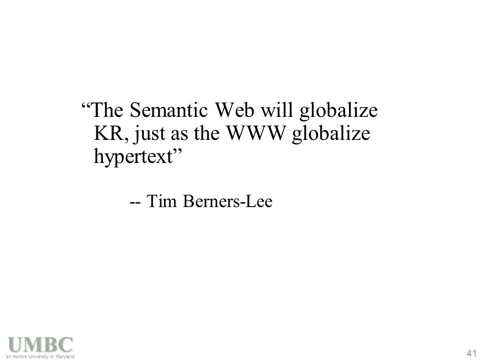 UMBC an Honors University in Maryland 41 The Semantic Web will globalize KR, just as the WWW globalize hypertext -- Tim Berners-Lee
