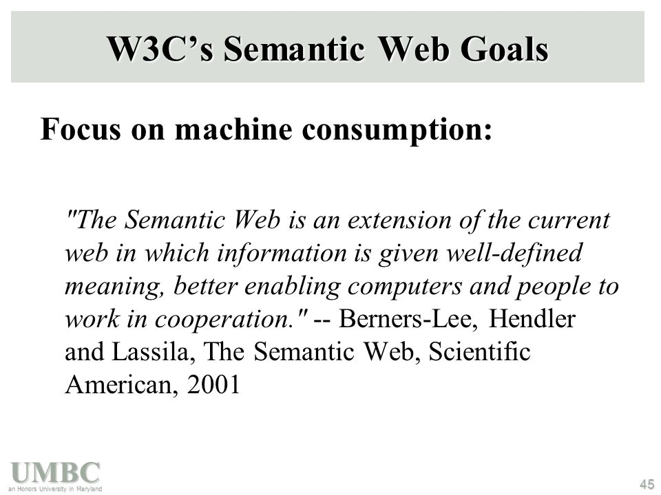 UMBC an Honors University in Maryland 45 W3C's Semantic Web Goals Focus on machine consumption: The Semantic Web is an extension of the current web in which information is given well-defined meaning, better enabling computers and people to work in cooperation. -- Berners-Lee, Hendler and Lassila, The Semantic Web, Scientific American, 2001