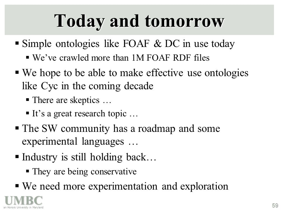 UMBC an Honors University in Maryland 59 Today and tomorrow  Simple ontologies like FOAF & DC in use today  We've crawled more than 1M FOAF RDF files  We hope to be able to make effective use ontologies like Cyc in the coming decade  There are skeptics …  It's a great research topic …  The SW community has a roadmap and some experimental languages …  Industry is still holding back…  They are being conservative  We need more experimentation and exploration