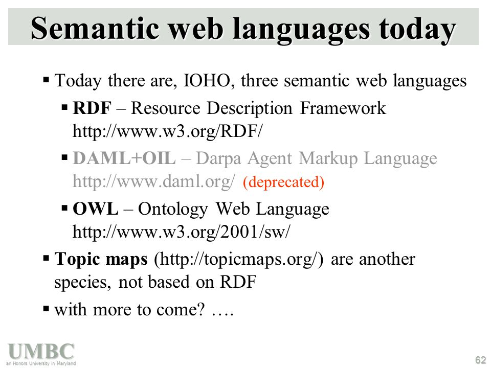 UMBC an Honors University in Maryland 62 Semantic web languages today  Today there are, IOHO, three semantic web languages  RDF – Resource Description Framework http://www.w3.org/RDF/  DAML+OIL – Darpa Agent Markup Language http://www.daml.org/ (deprecated)  OWL – Ontology Web Language http://www.w3.org/2001/sw/  Topic maps (http://topicmaps.org/) are another species, not based on RDF  with more to come.