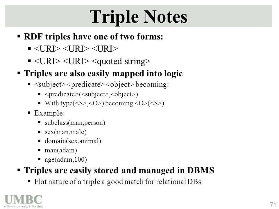 UMBC an Honors University in Maryland 71 Triple Notes  RDF triples have one of two forms:   Triples are also easily mapped into logic  becoming:  (, )  With type(, ) becoming ( )  Example:  subclass(man,person)  sex(man,male)  domain(sex,animal)  man(adam)  age(adam,100)  Triples are easily stored and managed in DBMS  Flat nature of a triple a good match for relational DBs ; Note: we're not ; showing the actual ; URIs for clarity