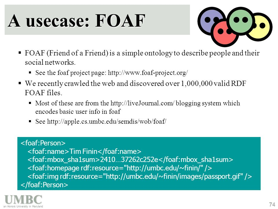 UMBC an Honors University in Maryland 74 A usecase: FOAF  FOAF (Friend of a Friend) is a simple ontology to describe people and their social networks.