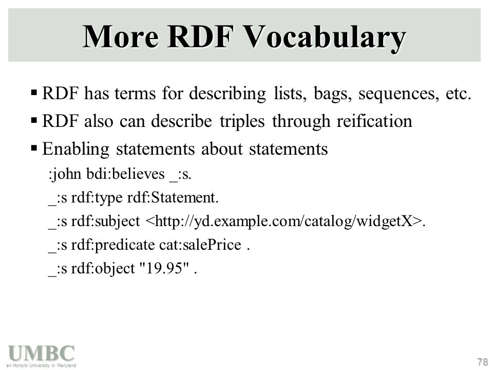 UMBC an Honors University in Maryland 78 More RDF Vocabulary  RDF has terms for describing lists, bags, sequences, etc.