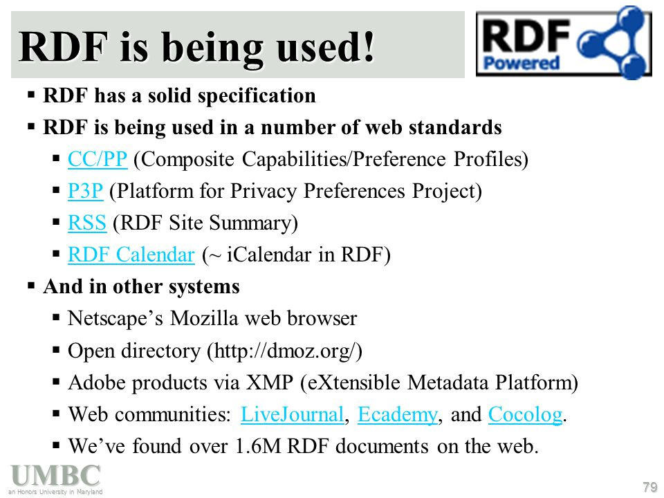 UMBC an Honors University in Maryland 79 RDF is being used!  RDF has a solid specification  RDF is being used in a number of web standards  CC/PP (