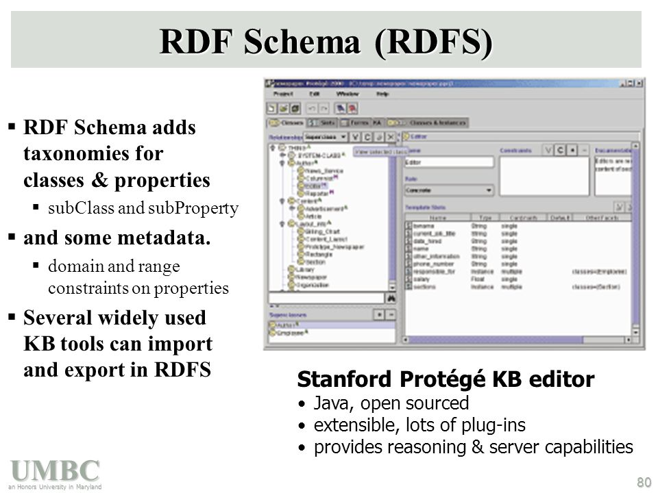 UMBC an Honors University in Maryland 80 RDF Schema (RDFS)  RDF Schema adds taxonomies for classes & properties  subClass and subProperty  and some metadata.