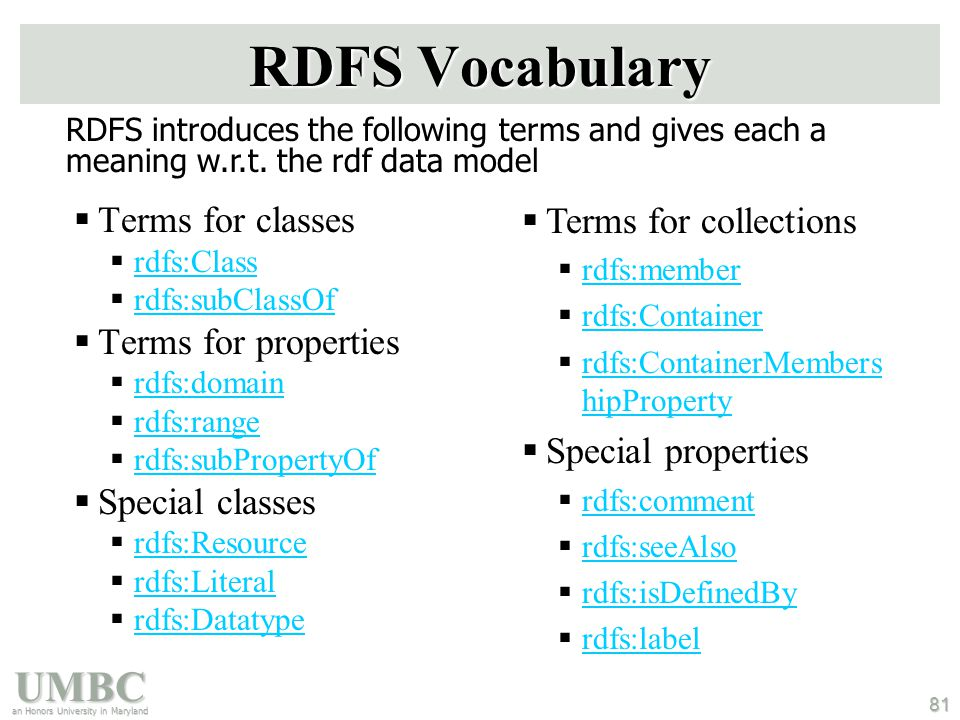 UMBC an Honors University in Maryland 81 RDFS Vocabulary  Terms for classes  rdfs:Class rdfs:Class  rdfs:subClassOf rdfs:subClassOf  Terms for properties  rdfs:domain rdfs:domain  rdfs:range rdfs:range  rdfs:subPropertyOf rdfs:subPropertyOf  Special classes  rdfs:Resource rdfs:Resource  rdfs:Literal rdfs:Literal  rdfs:Datatype rdfs:Datatype  Terms for collections  rdfs:member rdfs:member  rdfs:Container rdfs:Container  rdfs:ContainerMembers hipProperty rdfs:ContainerMembers hipProperty  Special properties  rdfs:comment rdfs:comment  rdfs:seeAlso rdfs:seeAlso  rdfs:isDefinedBy rdfs:isDefinedBy  rdfs:label rdfs:label RDFS introduces the following terms and gives each a meaning w.r.t.