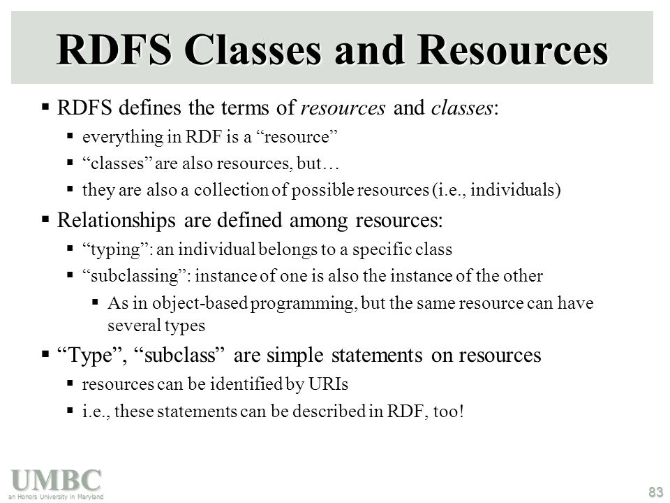 UMBC an Honors University in Maryland 83 RDFS Classes and Resources  RDFS defines the terms of resources and classes:  everything in RDF is a resource  classes are also resources, but…  they are also a collection of possible resources (i.e., individuals)  Relationships are defined among resources:  typing : an individual belongs to a specific class  subclassing : instance of one is also the instance of the other  As in object-based programming, but the same resource can have several types  Type , subclass are simple statements on resources  resources can be identified by URIs  i.e., these statements can be described in RDF, too!