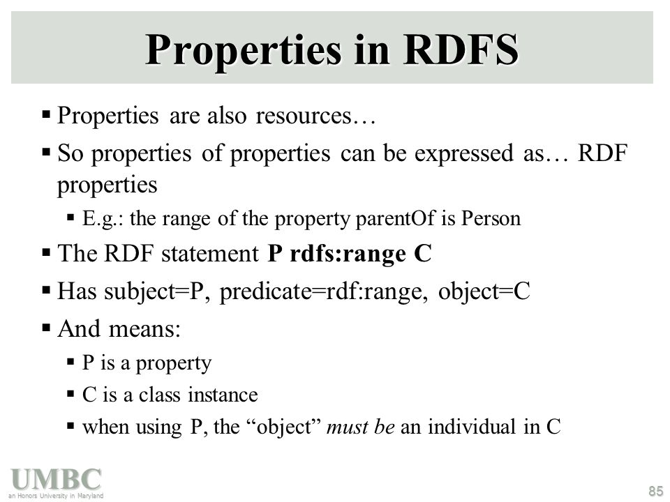 UMBC an Honors University in Maryland 85 Properties in RDFS  Properties are also resources…  So properties of properties can be expressed as… RDF properties  E.g.: the range of the property parentOf is Person  The RDF statement P rdfs:range C  Has subject=P, predicate=rdf:range, object=C  And means:  P is a property  C is a class instance  when using P, the object must be an individual in C