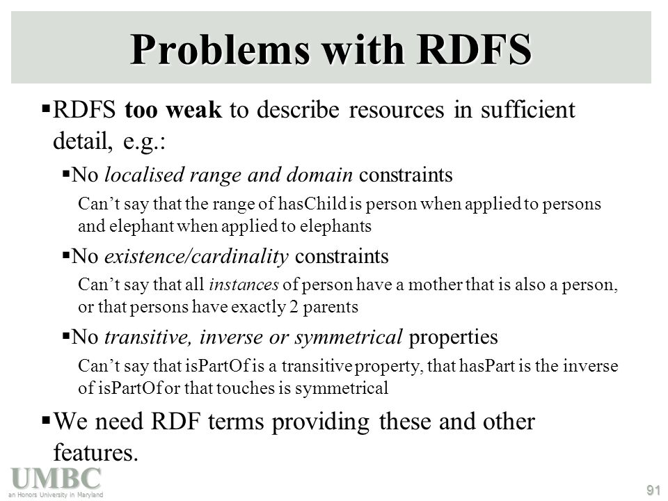 UMBC an Honors University in Maryland 91 Problems with RDFS  RDFS too weak to describe resources in sufficient detail, e.g.:  No localised range and domain constraints Can't say that the range of hasChild is person when applied to persons and elephant when applied to elephants  No existence/cardinality constraints Can't say that all instances of person have a mother that is also a person, or that persons have exactly 2 parents  No transitive, inverse or symmetrical properties Can't say that isPartOf is a transitive property, that hasPart is the inverse of isPartOf or that touches is symmetrical  We need RDF terms providing these and other features.