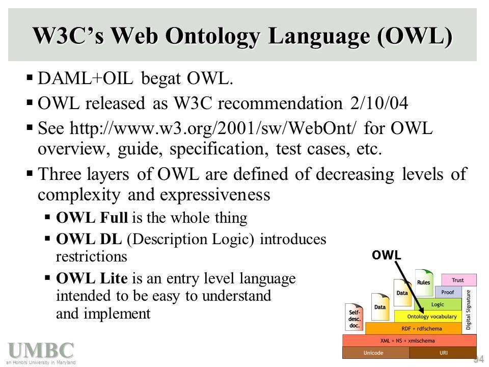 UMBC an Honors University in Maryland 94 W3C's Web Ontology Language (OWL)  DAML+OIL begat OWL.