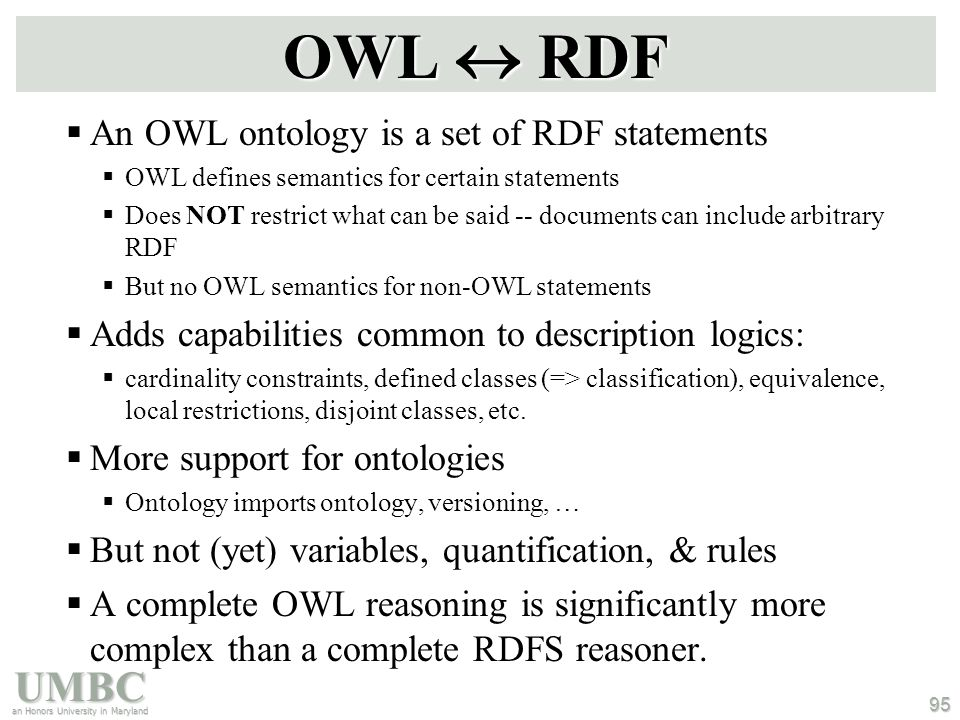 UMBC an Honors University in Maryland 95 OWL  RDF  An OWL ontology is a set of RDF statements  OWL defines semantics for certain statements  Does NOT restrict what can be said -- documents can include arbitrary RDF  But no OWL semantics for non-OWL statements  Adds capabilities common to description logics:  cardinality constraints, defined classes (=> classification), equivalence, local restrictions, disjoint classes, etc.