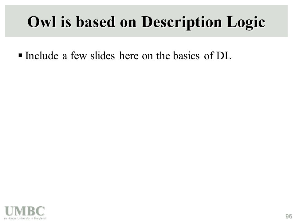 UMBC an Honors University in Maryland 96 Owl is based on Description Logic  Include a few slides here on the basics of DL
