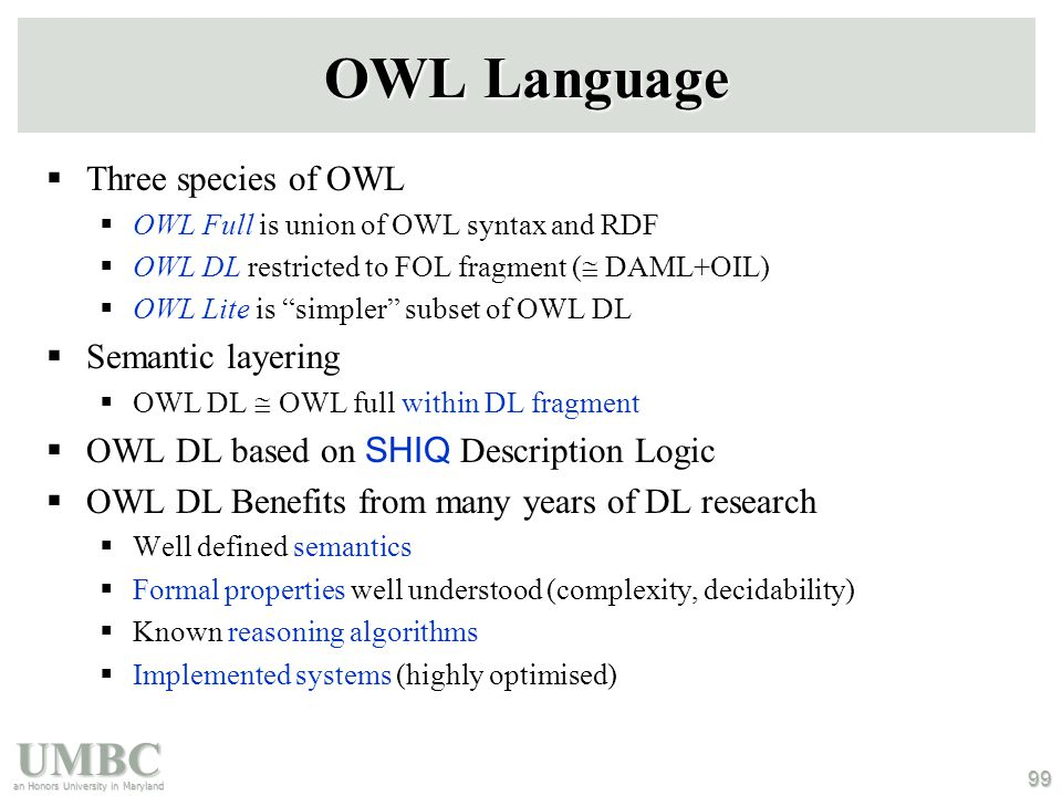 UMBC an Honors University in Maryland 99 OWL Language  Three species of OWL  OWL Full is union of OWL syntax and RDF  OWL DL restricted to FOL fragment (  DAML+OIL)  OWL Lite is simpler subset of OWL DL  Semantic layering  OWL DL  OWL full within DL fragment  OWL DL based on SHIQ Description Logic  OWL DL Benefits from many years of DL research  Well defined semantics  Formal properties well understood (complexity, decidability)  Known reasoning algorithms  Implemented systems (highly optimised)