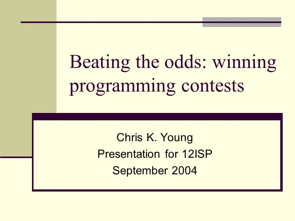 Beating the odds: winning programming contests Chris K. Young Presentation for 12ISP September 2004