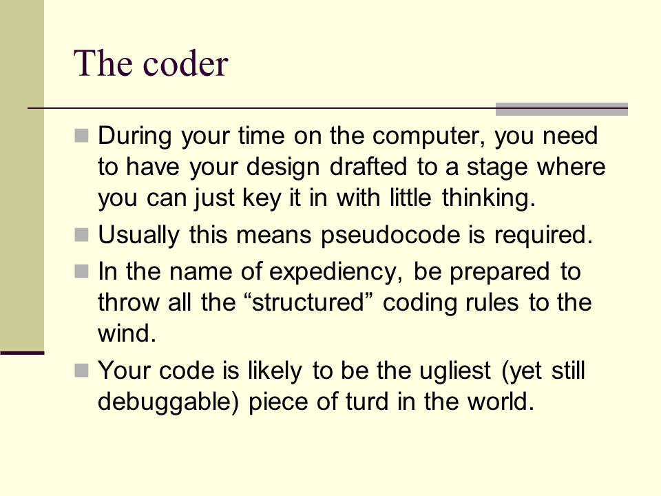 The coder During your time on the computer, you need to have your design drafted to a stage where you can just key it in with little thinking.
