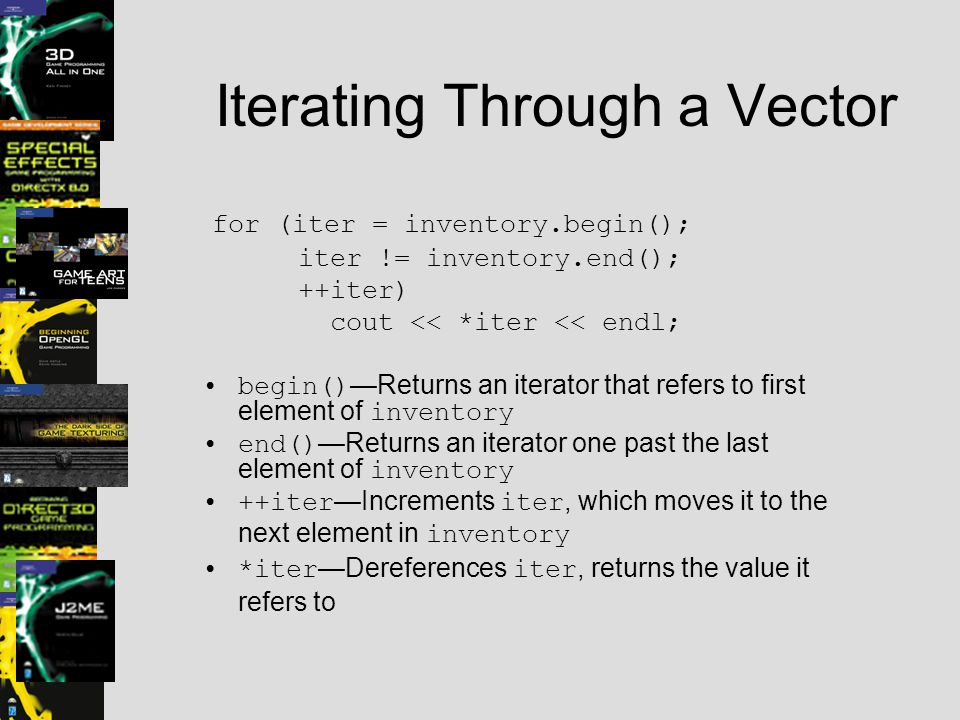 Iterating Through a Vector for (iter = inventory.begin(); iter != inventory.end(); ++iter) cout << *iter << endl; begin() —Returns an iterator that re
