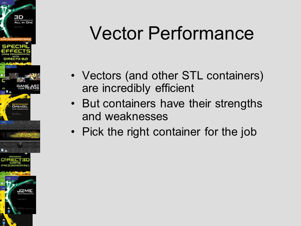 Vector Performance Vectors (and other STL containers) are incredibly efficient But containers have their strengths and weaknesses Pick the right conta