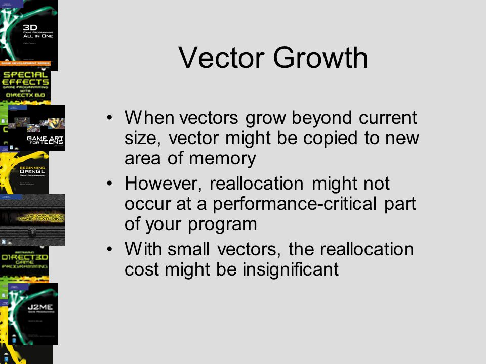 Vector Growth When vectors grow beyond current size, vector might be copied to new area of memory However, reallocation might not occur at a performan