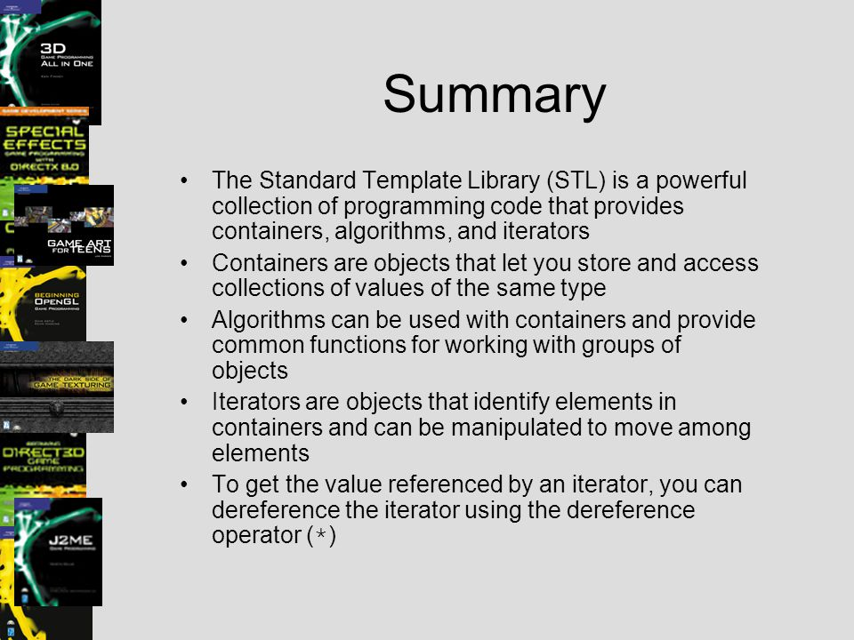 Summary The Standard Template Library (STL) is a powerful collection of programming code that provides containers, algorithms, and iterators Container