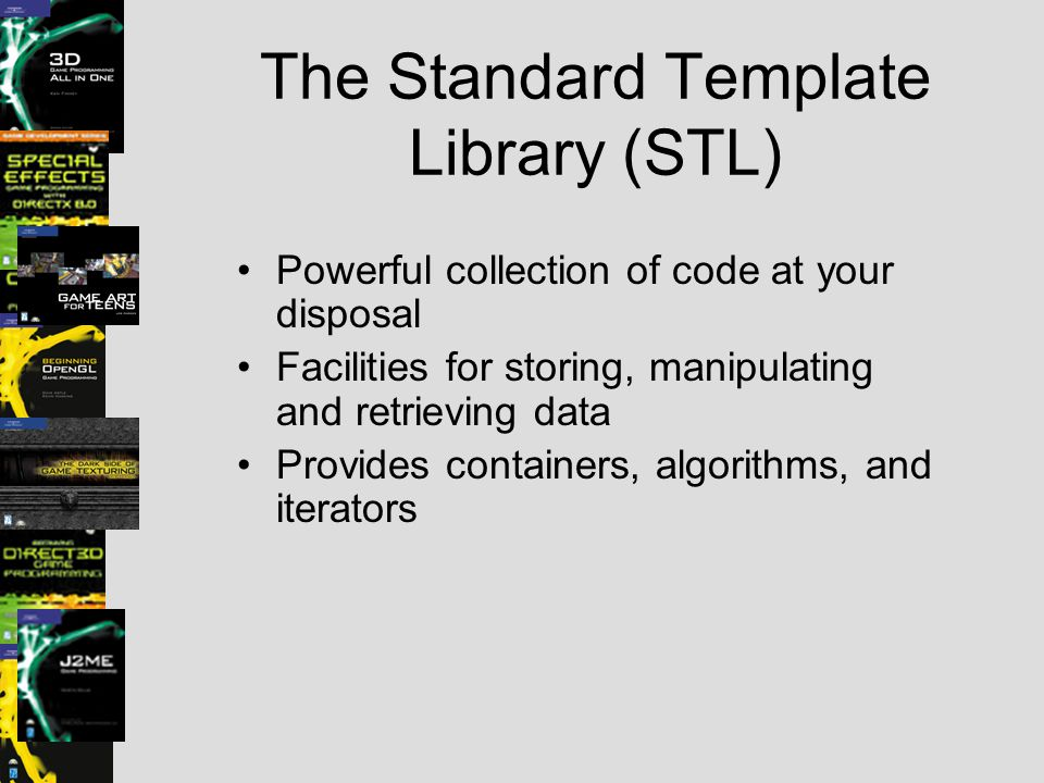 The Standard Template Library (STL) Powerful collection of code at your disposal Facilities for storing, manipulating and retrieving data Provides con
