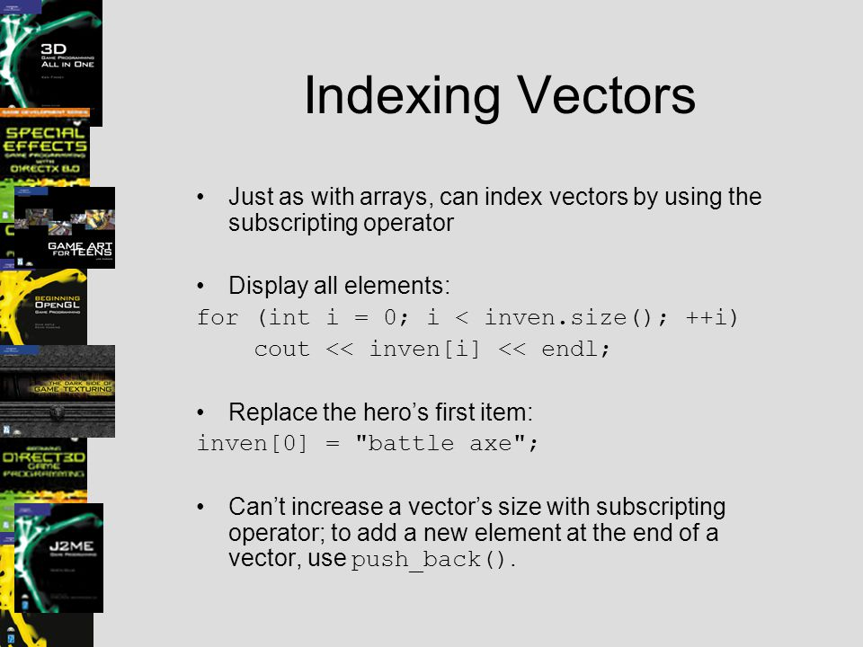Indexing Vectors Just as with arrays, can index vectors by using the subscripting operator Display all elements: for (int i = 0; i < inven.size(); ++i