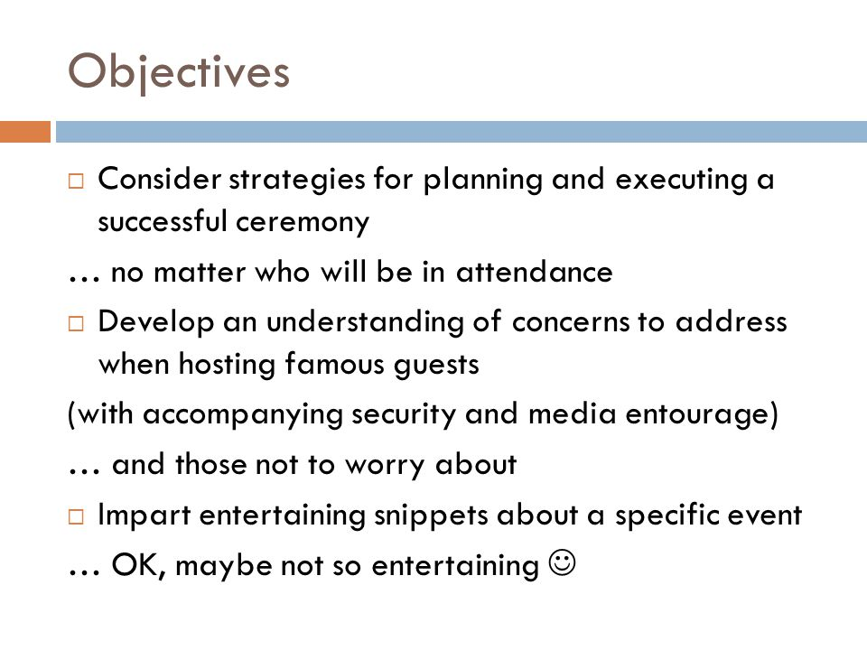 Objectives  Consider strategies for planning and executing a successful ceremony … no matter who will be in attendance  Develop an understanding of concerns to address when hosting famous guests (with accompanying security and media entourage) … and those not to worry about  Impart entertaining snippets about a specific event … OK, maybe not so entertaining
