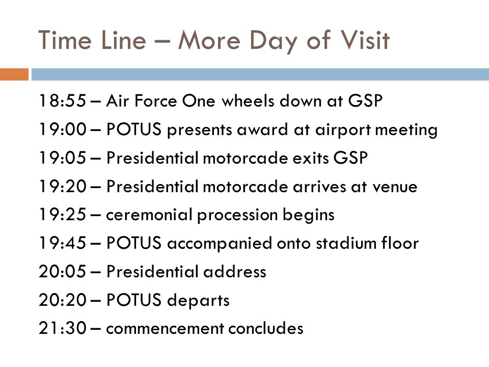 Time Line – More Day of Visit 18:55 – Air Force One wheels down at GSP 19:00 – POTUS presents award at airport meeting 19:05 – Presidential motorcade exits GSP 19:20 – Presidential motorcade arrives at venue 19:25 – ceremonial procession begins 19:45 – POTUS accompanied onto stadium floor 20:05 – Presidential address 20:20 – POTUS departs 21:30 – commencement concludes