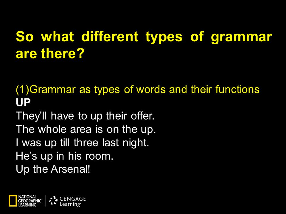 So what different types of grammar are there? (1)Grammar as types of words and their functions UP They'll have to up their offer. The whole area is on